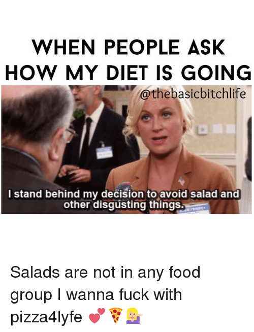 food groups: WHEN PEOPLE ASK  HOW MY DIET IS GOING  @the basicbitchlife  I stand behind my decision to avoid salad and  other disgusting things. Salads are not in any food group I wanna fuck with pizza4lyfe 💕🍕💁🏼