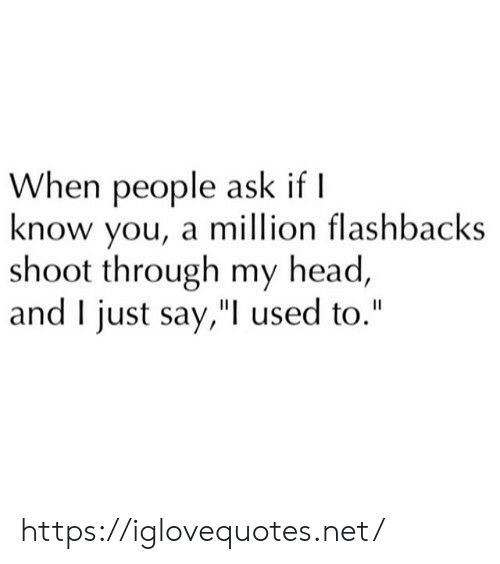 "flashbacks: When people ask if I  know you, a million flashbacks  shoot through my head,  and I just say,"" used to."" https://iglovequotes.net/"