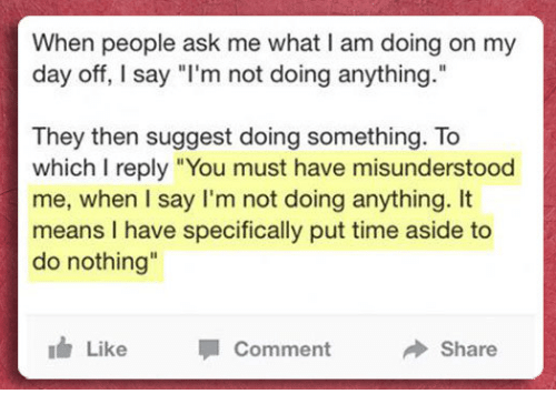 "Idr: When people ask me what I am doing on my  day off, I say ""l'm not doing anything.""  They then suggest doing something. To  which I reply ""You must have misunderstood  me, when I say I'm not doing anything. It  means I have specifically put time aside to  do nothing  Il  idr Like Comment Share"