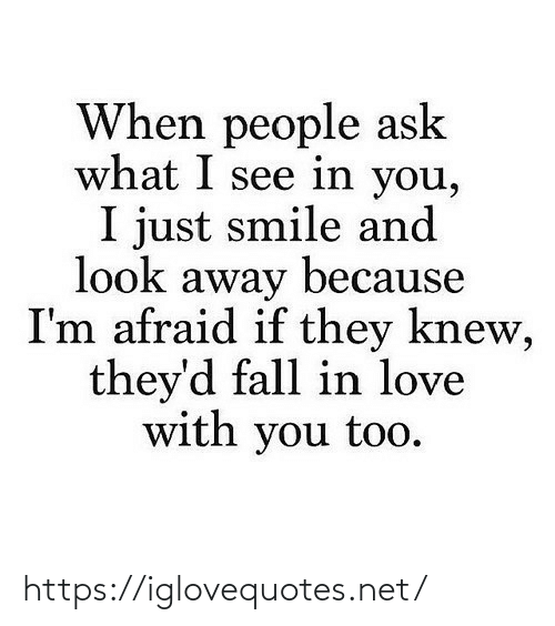 When People: When people ask  what I see in you,  I just smile and  look away because  I'm afraid if they knew,  they'd fall in love  with you too. https://iglovequotes.net/