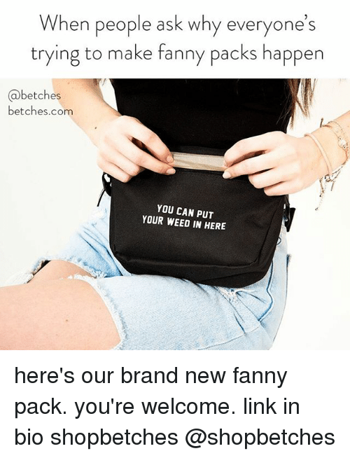 fanny: When people ask why everyone's  trying to make fanny packs happen  @betches  betches.com  YOU CAN PUT  YOUR WEED IN HERE here's our brand new fanny pack. you're welcome. link in bio shopbetches @shopbetches