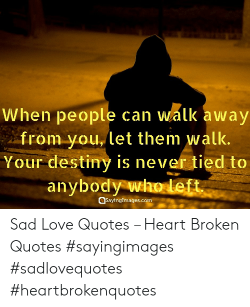 sad love quotes: When people can walk away  from you, let them  walk.  Your destiny is never tied to  anybody who left  Sayinglmages.com Sad Love Quotes – Heart Broken Quotes #sayingimages #sadlovequotes #heartbrokenquotes