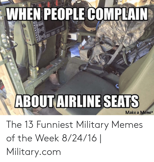 Funny Army Memes: WHEN PEOPLE COMPLAIN  ABOUTAIRLINE SEATS  Make a Meme+ The 13 Funniest Military Memes of the Week 8/24/16 | Military.com