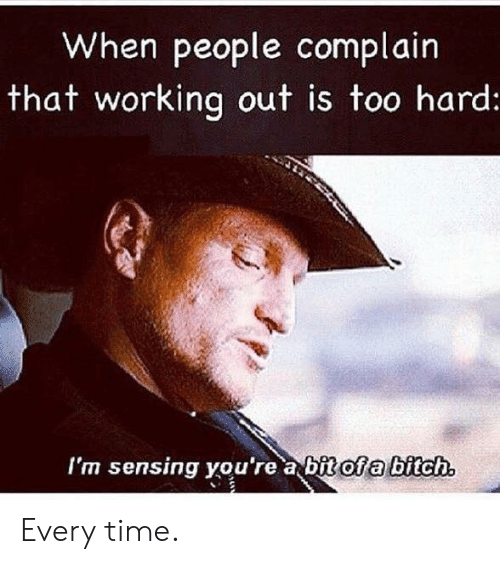 Bitch, Working Out, and Time: When people complain  that working out is too hard  I'm sensing vou're a bit of a bitch Every time.