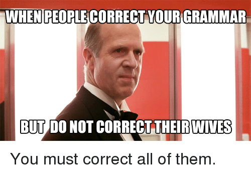 when people correct your grammar but do not correct theirwives