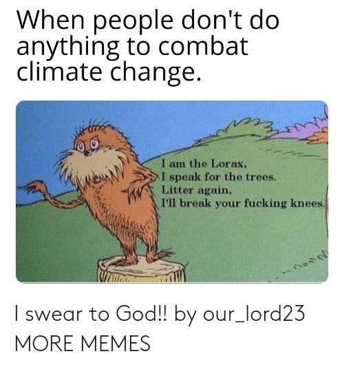 Dank, Fucking, and God: When people don't do  anything to combat  climate change  I am the Lorax,  NeAN  > l speak for the trees.  Litter again,  I'll break your fucking knees I swear to God!! by our_lord23 MORE MEMES