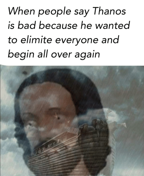 Bad, Thanos, and Wanted: When people say Thanos  is bad because he wanted  to elimite everyone and  begin all over again