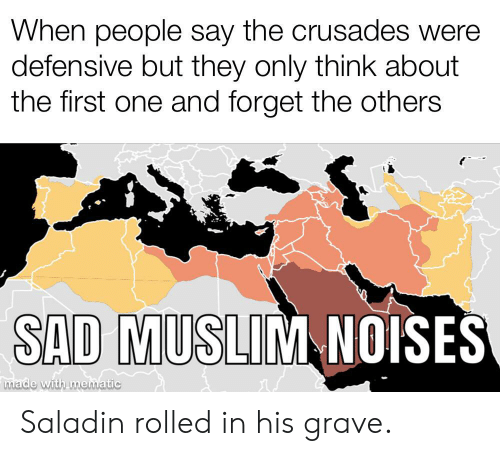Muslim, History, and Sad: When people say the crusades were  defensive but they only think about  the first one and forget the others  SAD MUSLIM NOISES  made with mematic Saladin rolled in his grave.