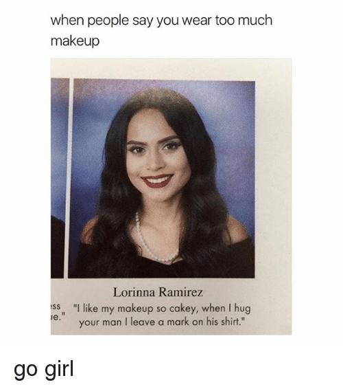 """Makeup, Too Much, and Girl: when people say you wear too much  makeup  Lorinna Ramire  ss """"I like my makeup so cakey, when I hug  your man I leave a mark on his shirt."""" go girl"""