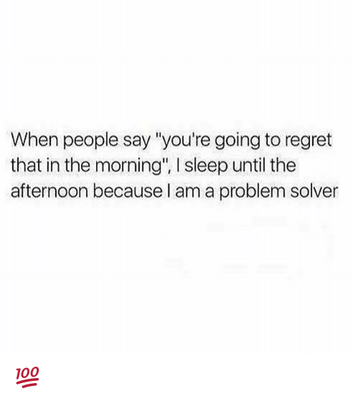 """Memes, Regret, and Sleep: When people say """"you're going to regret  that in the morning"""", l sleep until the  afternoon because I am a problem solver 💯"""