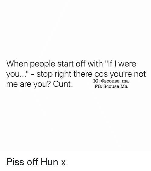 """Mã¨Me: When people start off with """"If were  you..."""" stop right there cos you're not  IG: @scouse ma,  me are you? Cunt.  FB: Scouse Ma. Piss off Hun x"""