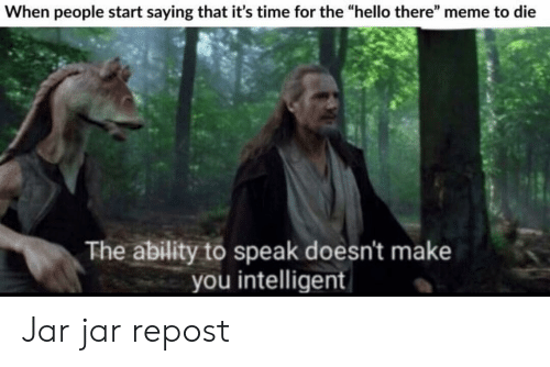 """There Meme: When people start saying that it's time for the """"hello there"""" meme to die  The ability to speak doesn't make  you intelligent Jar jar repost"""