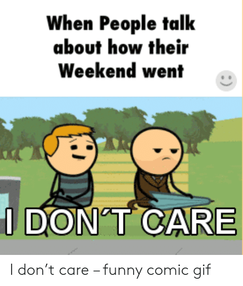 Funny, Gif, and How: When People talk  about how their  Weekend went  DON T CARE I don't care – funny comic gif