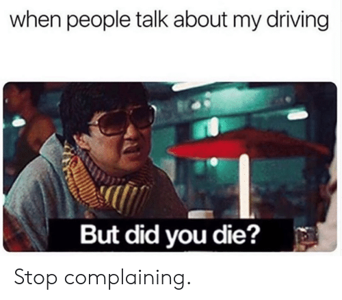 Dank, Driving, and 🤖: when people talk about my driving  But did you die? Stop complaining.