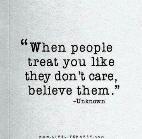 "Com, Unknown, and Believe: ""When people  treat you like  they don't care,  believe them.""  Unknown  www LIVELIFEHAPPY COM"