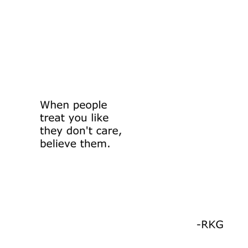 don't care: When people  treat you like  they don't care,  believe them.  -RKG