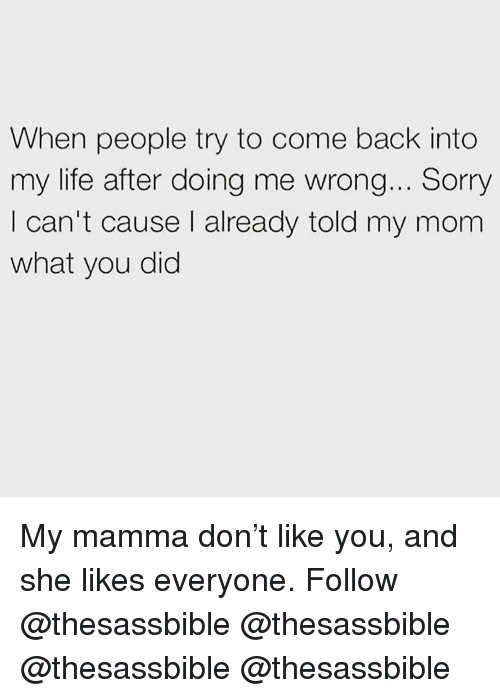 Life, Memes, and Sorry: When people try to come back into  my life after doing me wrong... Sorry  I can't cause I already told my mom  what you did My mamma don't like you, and she likes everyone. Follow @thesassbible @thesassbible @thesassbible @thesassbible