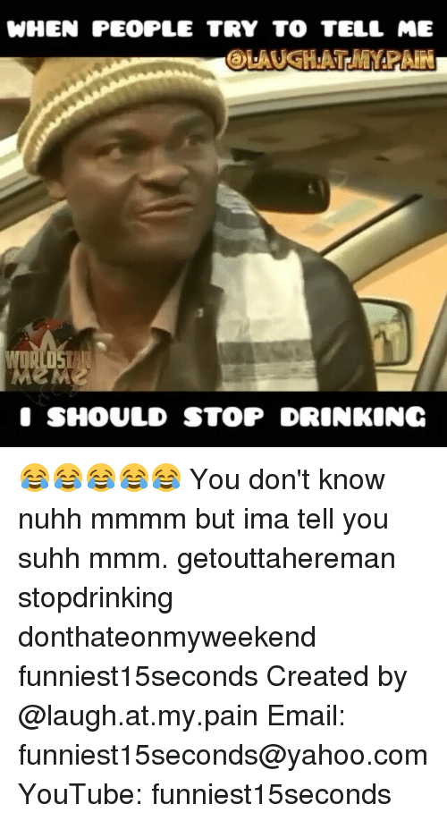 laugh at my pain: WHEN PEOPLE TRY TO TELL ME  @LAUGH:ATPMMPAIN  SHOULD STOP DRINKING 😂😂😂😂😂 You don't know nuhh mmmm but ima tell you suhh mmm. getouttahereman stopdrinking donthateonmyweekend funniest15seconds Created by @laugh.at.my.pain Email: funniest15seconds@yahoo.com YouTube: funniest15seconds