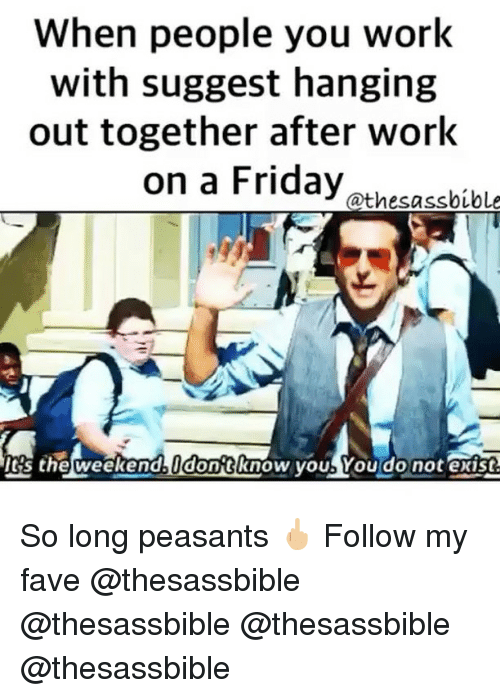 weekenders: When people you work  with suggest hanging  out together after work  on a Friday athesabibl  's the weekend dontknow youb You do not exist So long peasants 🖕🏼 Follow my fave @thesassbible @thesassbible @thesassbible @thesassbible