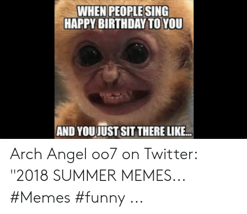 """Summer Memes 2018: WHEN PEOPLESING  HAPPY BIRTHDAY TO YOU  AND YOUJUST SIT THERE LIKE Arch Angel oo7 on Twitter: """"2018 SUMMER MEMES... #Memes #funny ..."""