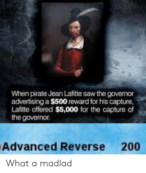 Pirate: When pirate Jean Lafitte saw the governor  advertising a $500 reward for his capture,  Lafitte offered $5,000 for the capture of  the governor.  Advanced Reverse 200 What a madlad