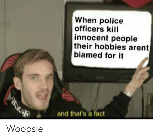 Officers: When police  officers kill  innocent people  their hobbies arent  blamed for it  and that's a fact Woopsie
