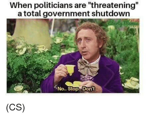 "Memes, Government, and Politicians: When politicians are ""threatening  a total government shutdown  No.. Stop.. Don't (CS)"