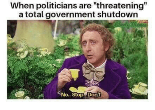 "Government, Politicians, and Total: When politicians are ""threatening  a total government shutdown  No.. Stop..Don't"