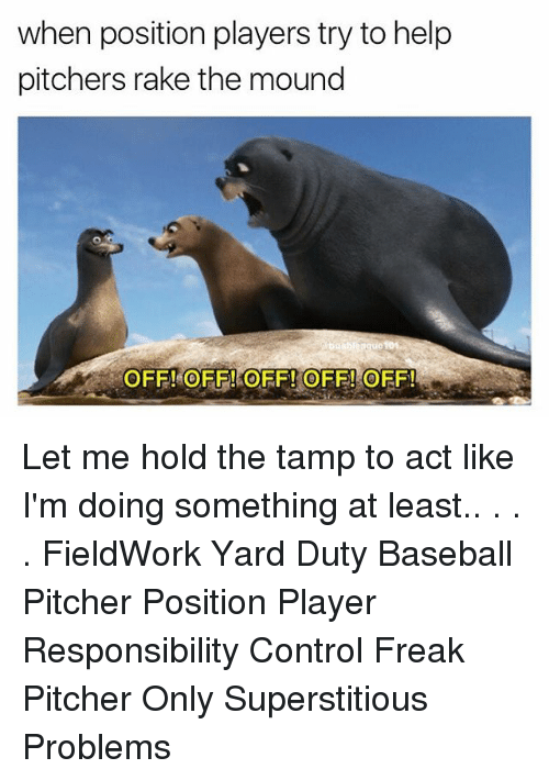 Baseball, Memes, and Control: when position players try to help  pitchers rake the mound  OFF! OFF!OFF! OFF! OFF!  0  0 Let me hold the tamp to act like I'm doing something at least.. . . . FieldWork Yard Duty Baseball Pitcher Position Player Responsibility Control Freak Pitcher Only Superstitious Problems
