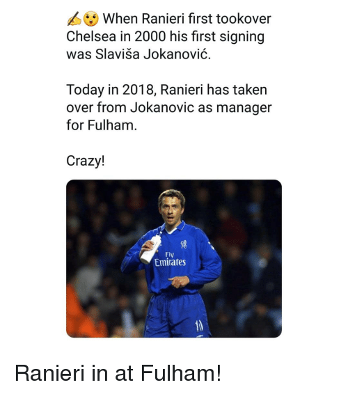 fulham: When Ranieri first tookover  Chelsea in 2000 his first signing  was Slaviša Jokanović.  Today in 2018, Ranieri has taken  over from Jokanovic as manager  for Fulham  Crazy!  Fly  Emirates Ranieri in at Fulham!