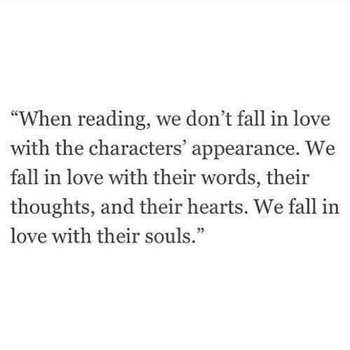 """Fall, Love, and Hearts: """"When reading, we don't fall in love  with the characters' appearance. W  fall in love with their words, their  thoughts, and their hearts. We fall in  love with their souls."""""""