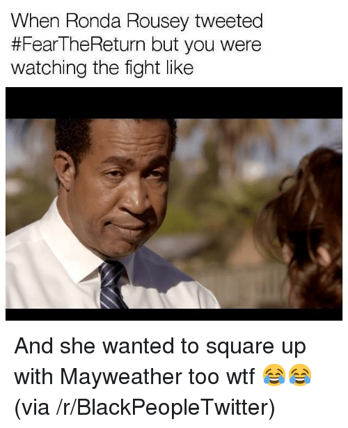 Ronda Rousey: When Ronda Rousey tweeted  #FearTheReturn but you were  watching the fight like <p>And she wanted to square up with Mayweather too wtf 😂😂 (via /r/BlackPeopleTwitter)</p>