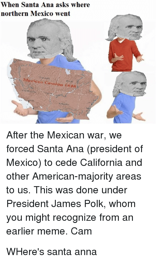 Anna, Meme, and American: When Santa Ana asks where  northern Mexico went  Mexican Cession lx48  After the Mexican war, we  forced Santa Ana (president of  Mexico) to cede California and  other American-majority areas  to us. This was done under  President James Polk, whom  you might recognize from an  earlier meme. Cam
