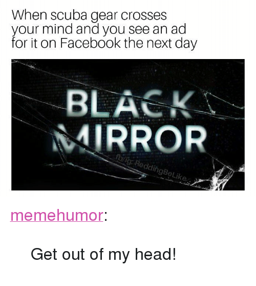 """scuba: When scuba gear crosses  your mind and you see an ad  for it on Facebook the next day  BLACK  MIRROR  rblig: ReddingBeLi <p><a href=""""http://memehumor.net/post/169385474886/get-out-of-my-head"""" class=""""tumblr_blog"""">memehumor</a>:</p>  <blockquote><p>Get out of my head!</p></blockquote>"""