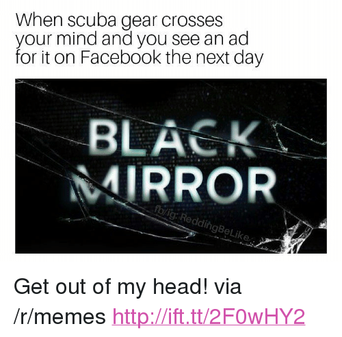 """scuba: When scuba gear crosses  your mind and you see an ad  for it on Facebook the next day  BLACK  MIRROR  rblig: ReddingBeLi <p>Get out of my head! via /r/memes <a href=""""http://ift.tt/2F0wHY2"""">http://ift.tt/2F0wHY2</a></p>"""