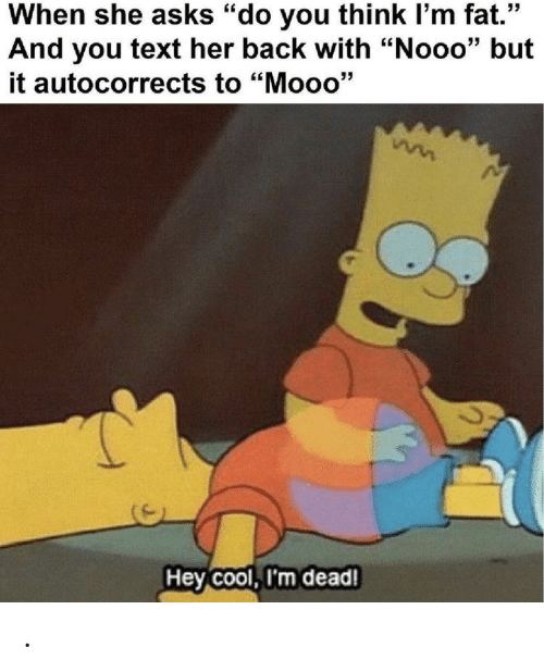 "nooo: When she asks ""do you think I'm fat.""  And you text her back with ""Nooo"" but  it autocorrects to ""Mooo'""  Hey Cool, I'm dead! ."