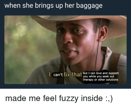 Love, Her, and Can: when she brings up her baggage  can't fix that but I can love and support  you while you seek out  therapy or other solutions <p>made me feel fuzzy inside :,)</p>