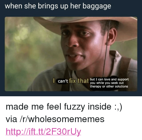 """Love, Http, and Her: when she brings up her baggage  can't fix that but I can love and support  you while you seek out  therapy or other solutions <p>made me feel fuzzy inside :,) via /r/wholesomememes <a href=""""http://ift.tt/2F30rUy"""">http://ift.tt/2F30rUy</a></p>"""