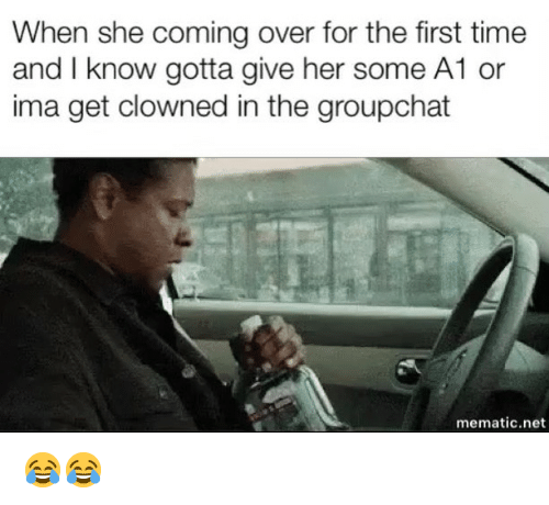 Groupchat: When she coming over for the first time  and I know gotta give her some A1 or  ima get clowned in the groupchat  mematic.net 😂😂
