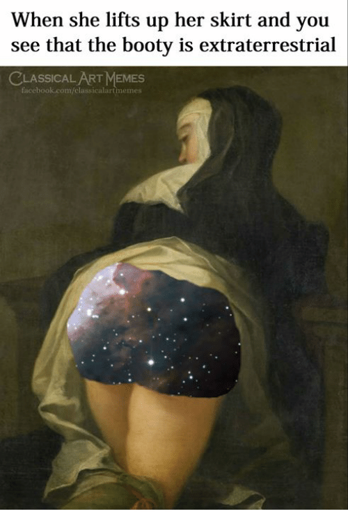The Booty: When she lifts up her skirt and you  see that the booty is extraterrestrial  CLASSICAL ART MEMES  facebook.com/classicalartmemes