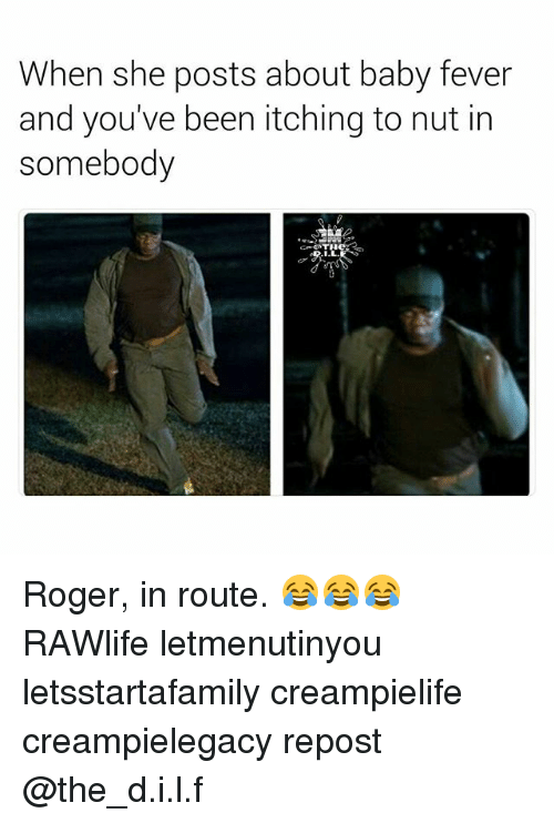 Roger, Dank Memes, and Baby: When she posts about baby fever  and you've been itching to nut in  somebody Roger, in route. 😂😂😂 RAWlife letmenutinyou letsstartafamily creampielife creampielegacy repost @the_d.i.l.f