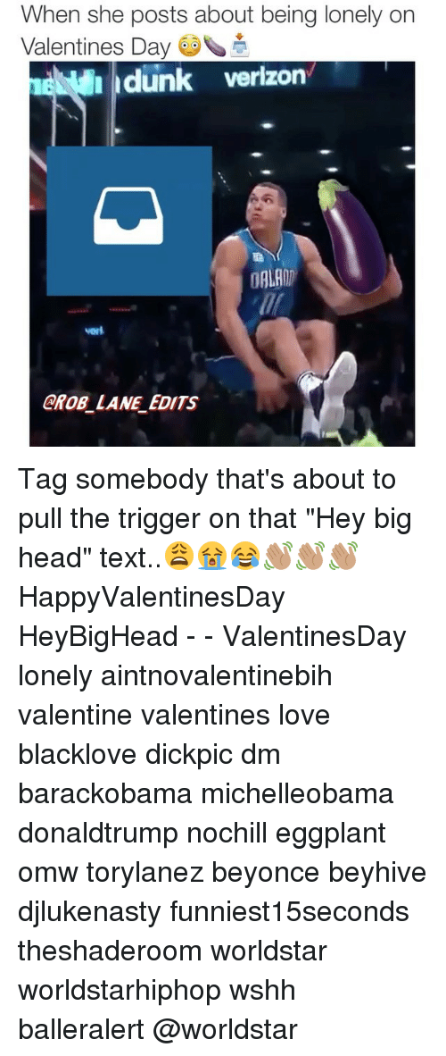 """beyhive: When she posts about being lonely on  Valentines Day  dunk verizon  DALAIT  GROB LANE EDITS Tag somebody that's about to pull the trigger on that """"Hey big head"""" text..😩😭😂👋🏽👋🏽👋🏽 HappyValentinesDay HeyBigHead - - ValentinesDay lonely aintnovalentinebih valentine valentines love blacklove dickpic dm barackobama michelleobama donaldtrump nochill eggplant omw torylanez beyonce beyhive djlukenasty funniest15seconds theshaderoom worldstar worldstarhiphop wshh balleralert @worldstar"""