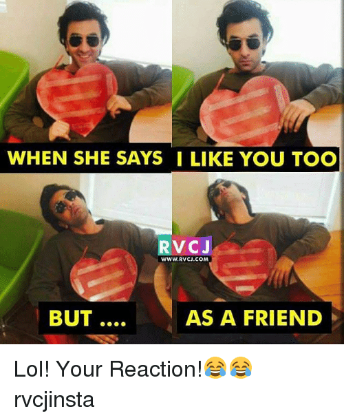 Lol, Memes, and 🤖: WHEN SHE SAYS I LIKE YOU TOO  RVC J  WWW.RVCU.COM  BUT  AS A FRIEND Lol! Your Reaction!😂😂 rvcjinsta