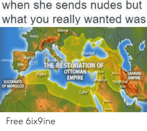 Empire, Nudes, and Free: when she sends nudes but  what you really wanted wa:s  ienna  FRANCI  stanbul  Mad  THE RESTORATION OF  OTTOMAN  EMPIRE  SAFAVID  EMPIRE  SULTANATE  OF MOROCCO  Calro Free 6ix9ine