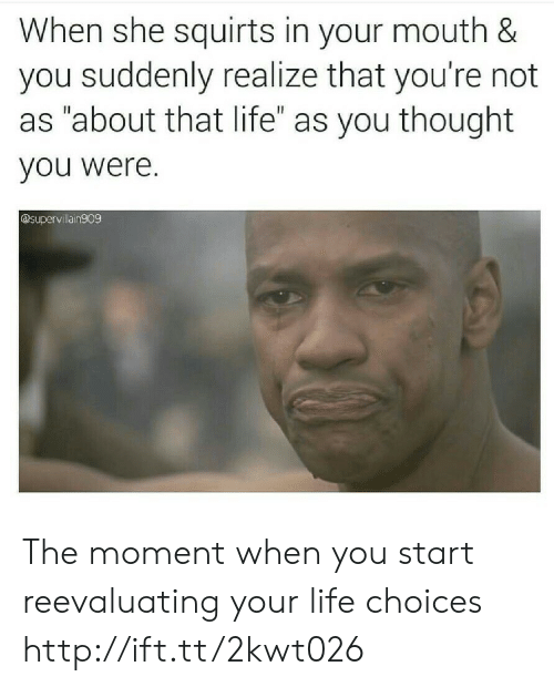 """About That Life: When she squirts in your mouth &  you suddenly realize that you're not  as """"about that life"""" as you thought  you were.  @supervillain909 The moment when you start reevaluating your life choices http://ift.tt/2kwt026"""