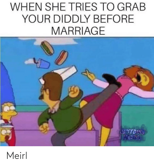grab: WHEN SHE TRIES TO GRAB  YOUR DIDDLY BEFORE  MARRIAGE  CYDART Meirl