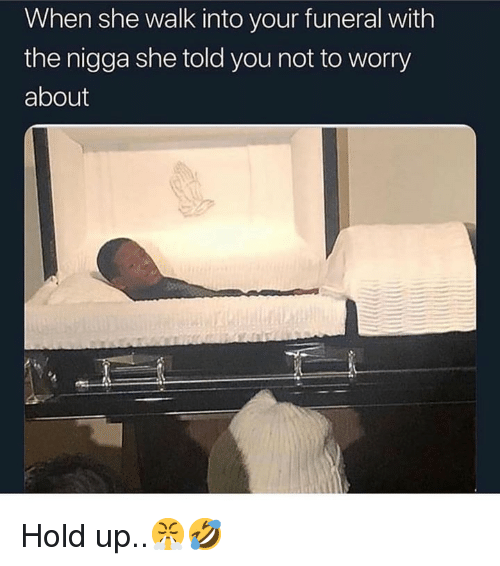 Hood, She, and Funeral: When she walk into your funeral with  the nigga she told you not to worry  about Hold up..😤🤣