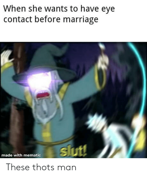 contact: When she wants to have eye  contact before marriage  slut!  made with mematic These thots man