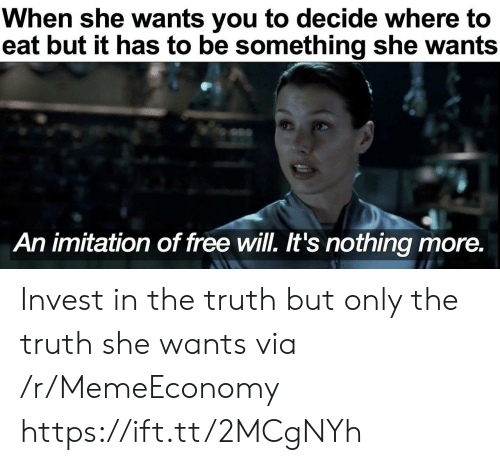 Free, Truth, and Invest: When she wants you to decide where to  eat but it has to be something she wants  An imitation of free will. It's nothing more. Invest in the truth but only the truth she wants via /r/MemeEconomy https://ift.tt/2MCgNYh
