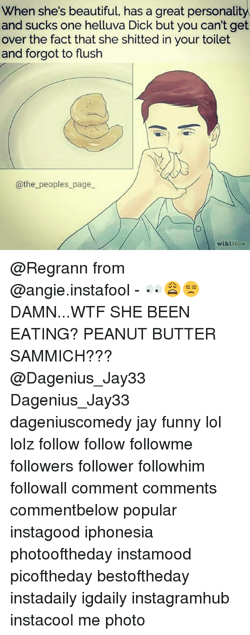 sammich: When she's beautiful, has a great personality  and sucks one helluva Dick but you can't get  over the fact that she shitted in your toilet  and forgot to flush  @the peoples_page  wikiHovw @Regrann from @angie.instafool - 👀😩😒DAMN...WTF SHE BEEN EATING? PEANUT BUTTER SAMMICH???@Dagenius_Jay33 Dagenius_Jay33 dageniuscomedy jay funny lol lolz follow follow followme followers follower followhim followall comment comments commentbelow popular instagood iphonesia photooftheday instamood picoftheday bestoftheday instadaily igdaily instagramhub instacool me photo